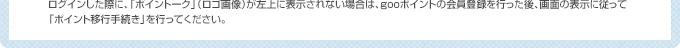 ログインした際に、「ポイントーク」(ロゴ画像)が左上に表示されない場合は、gooポイントの会員登録を行った後、画面の指示に従って「ポイント移行手続き」を行ってください。
