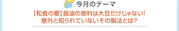 今月のテーマ 【和食の要】醤油の原料は大豆だけじゃない!意外と知られていないその製法とは?