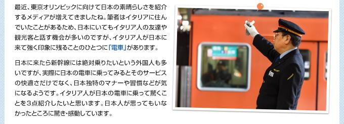 最近、東京オリンピックに向けて日本の素晴らしさを紹介するメディアが増えてきましたね。筆者はイタリアに住んでいたことがあるため、日本にいてもイタリア人の友達や観光客と話す機会が多いのですが、イタリア人が日本に来て強く印象に残ることのひとつに「電車」があります。