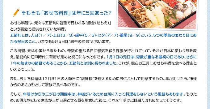 """そもそも「おせち料理」は年に5回あった? おせち料理は、元々は五節句に朝廷で行われる「節会(せちえ)」という宴会で提供されていた料理。 五節句とは、人日(1/7)・上日(3/3)・端午(5/5)・七夕(7/7)・重陽(9/9)という、5つの季節の変わり目にあたる祝日のこと。いまでも5月5日は""""端午の節句""""と言います。  この風習、元は中国から来たもの。奇数の重なる日に邪気を祓う行事が行われていて、それが日本に伝わり形を変え、最終的に江戸時代に幕府が定めた祝日になったのです。1月1日の元日は、奇数が重なる最初の日であり、さらに1年の始まりの節目であることから、五節句とは別に祝われました。これが、現在お正月におせち料理を食べる理由といえるでしょう。 また、おせち料理は12月31日の大晦日に""""歳神様""""を迎えるためにお供えとして用意するもの。年が明けたら、神様からのおさがりとして家族で食べるのです。 そして、年明けからの三が日の期間中は、神様がいるため台所に入って料理をしないという風習もあります。そのため、お供え物として家族が三が日過ごせる量を用意した後に、それを年明け以降戴く流れになったそうです。"""