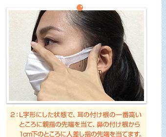 2:L字形にした状態で、耳の付け根の一番高いところに親指の先端を当て、鼻の付け根から1cm下のところに人差し指の先端を当てます。