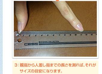 3:親指から人差し指までの長さを測れば、それがサイズの目安になります。