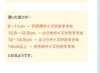 測った長さが… 9〜11cm → 子供用サイズがおすすめ/10.5〜12.5cm → 小さめサイズがおすすめ/12〜14.5cm → ふつうサイズがおすすめ/14cm以上 → 大きめサイズがおすすめ となるようです。