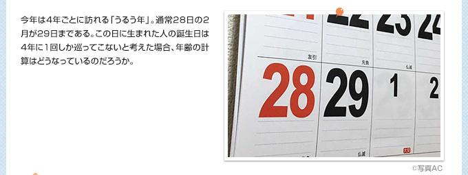 今年は4年ごとに訪れる「うるう年」。通常28日の2月が29日まである。この日に生まれた人の誕生日は4年に1回しか巡ってこないと考えた場合、年齢の計算はどうなっているのだろうか。