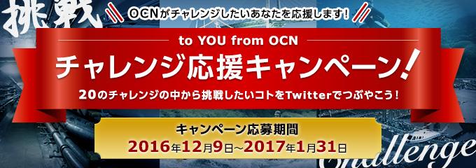OCNがチャレンジしたいあなたを応援します! to YOU from OCN チャレンジ応援キャンペーン!20のチャレンジの中から挑戦したいコトをTwitterでつぶやこう!キャンペーン応募期間 2016年12月9日〜2017年1月31日