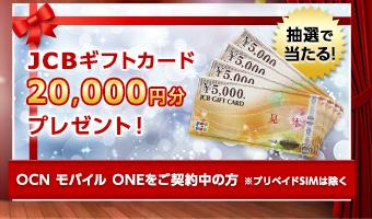 抽選で当たる!JCBギフトカード20,000円分プレゼント! OCN モバイル ONEをご契約中の方※プリペイドSIMは除く