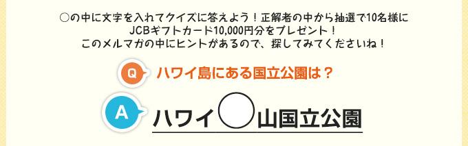 ○の中に文字を入れてクイズに答えよう!正解者の中から抽選で10名様にJCBギフトカード10,000円分をプレゼント!このメルマガの中にヒントがあるので、探してみてくださいね!