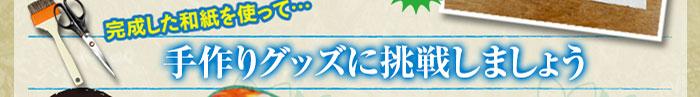 完成した和紙を使って… 手作りグッズに挑戦しましょう